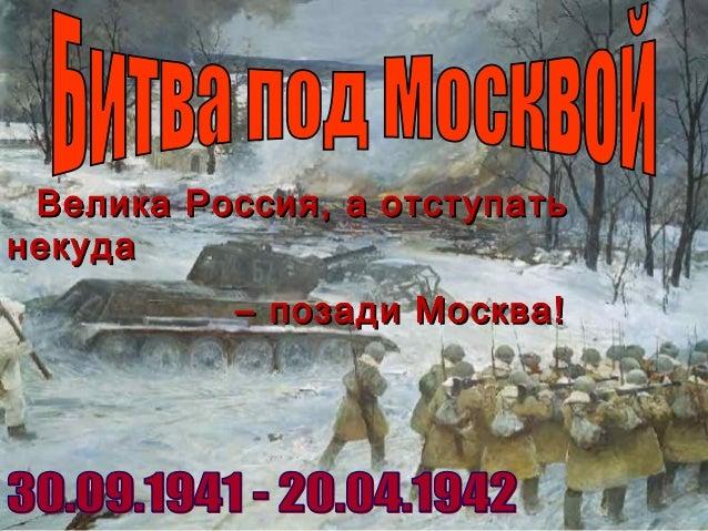 Велика Россия, а отступатьВелика Россия, а отступать некуданекуда –– позади Москва!позади Москва!