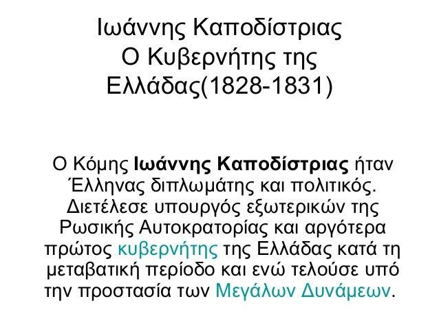 Ιωάννης Καποδίστριας Ο Κυβερνήτης της Ελλάδας(1828-1831) Ο Κόμης Ιωάννης Καποδίστριας ήταν Έλληνας διπλωμάτης και πολιτικό...