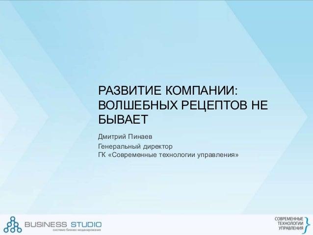 РАЗВИТИЕ КОМПАНИИ: ВОЛШЕБНЫХ РЕЦЕПТОВ НЕ БЫВАЕТ Дмитрий Пинаев Генеральный директор ГК «Современные технологии управления»