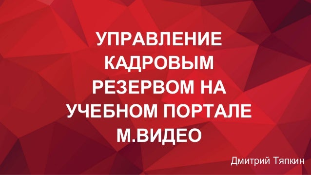 УПРАВЛЕНИЕ КАДРОВЫМ РЕЗЕРВОМ НА УЧЕБНОМ ПОРТАЛЕ М.ВИДЕО Дмитрий Тяпкин