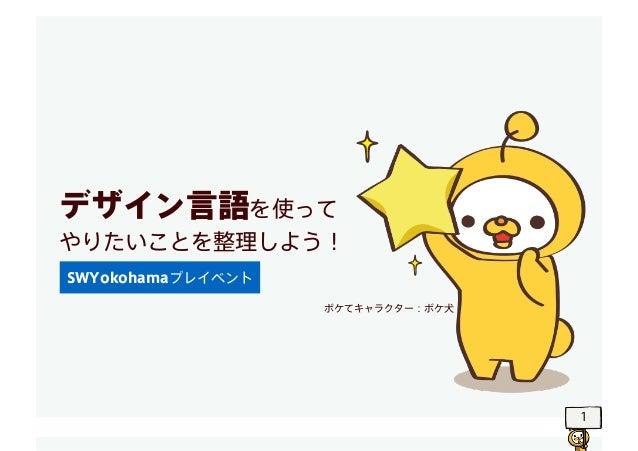 1 デザイン言語を使って やりたいことを整理しよう! SWYokohamaプレイベント ボケてキャラクター:ボケ犬