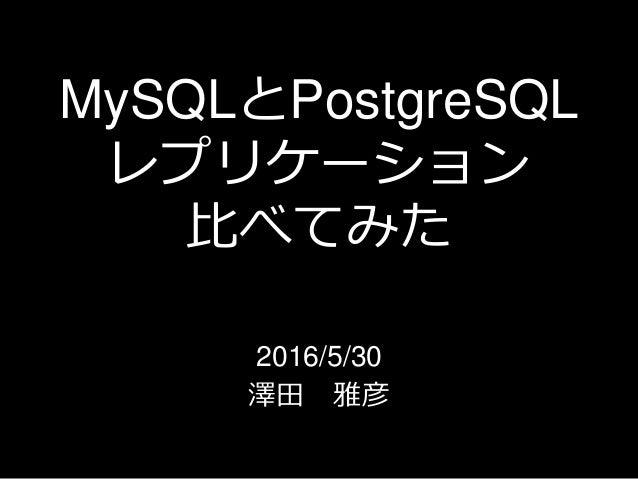 MySQLとPostgreSQL レプリケーション 比べてみた 2016/5/30 澤田 雅彦
