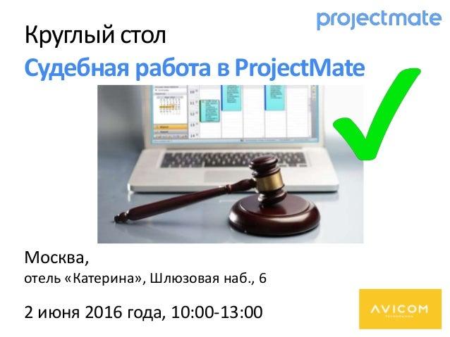 Круглый стол Судебная работа в ProjectMate Москва, отель «Катерина», Шлюзовая наб., 6 2 июня 2016 года, 10:00-13:00