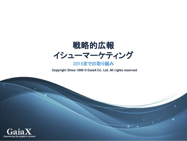 Copyright Since 1999 © GaiaX Co. Ltd. All rights reserved 戦略的広報 イシューマーケティング 2015までの取り組み