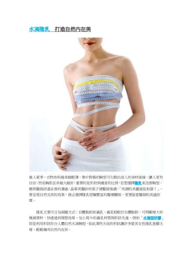 水滴隆乳 打造自然內在美 進入夏季,衣物布料越來越輕薄,集中對稱的胸型可勾勒出迷人的身材曲線,讓人更有 自信;然而胸部並非越大越好,重要的是形狀與適當的比例,若想選擇隆乳來改善胸型, 應與醫師詳盡妥善的溝通,晶華美醫診所張子倩醫師強調:「所謂的...