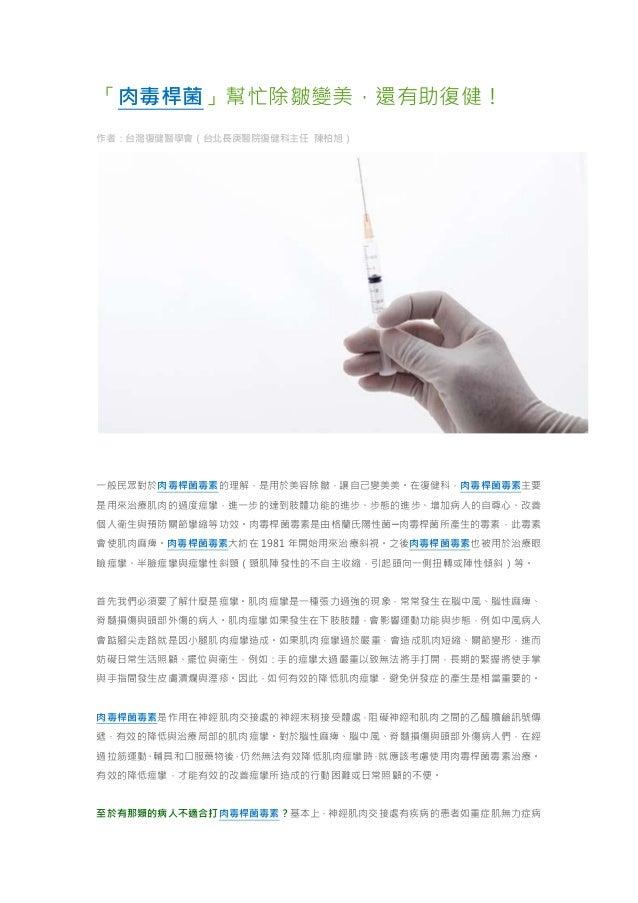 「肉毒桿菌」幫忙除皺變美,還有助復健! 作者:台灣復健醫學會(台北長庚醫院復健科主任 陳柏旭) 一般民眾對於肉毒桿菌毒素的理解,是用於美容除皺,讓自己變美美。在復健科,肉毒桿菌毒素主要 是用來治療肌肉的過度痙攣,進一步的達到肢體功能的進步、步態...