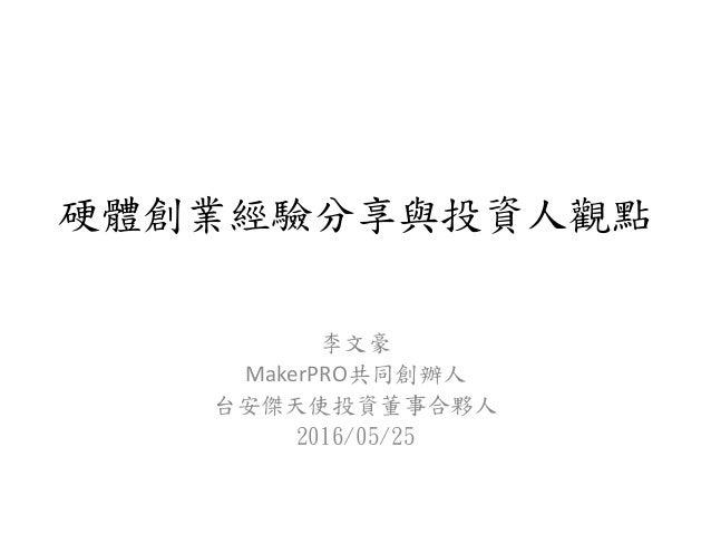 硬體創業經驗分享與投資人觀點 李文豪 MakerPRO共同創辦人 台安傑天使投資董事合夥人 2016/05/25