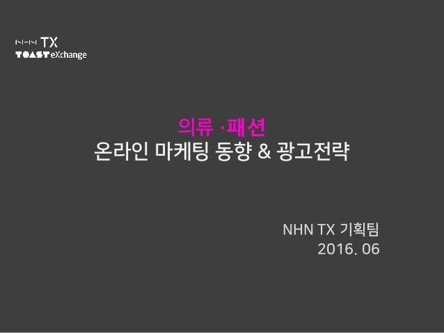 의류 ∙패션 온라인 마케팅 동향 & 광고전략 NHN TX 기획팀 2016. 06