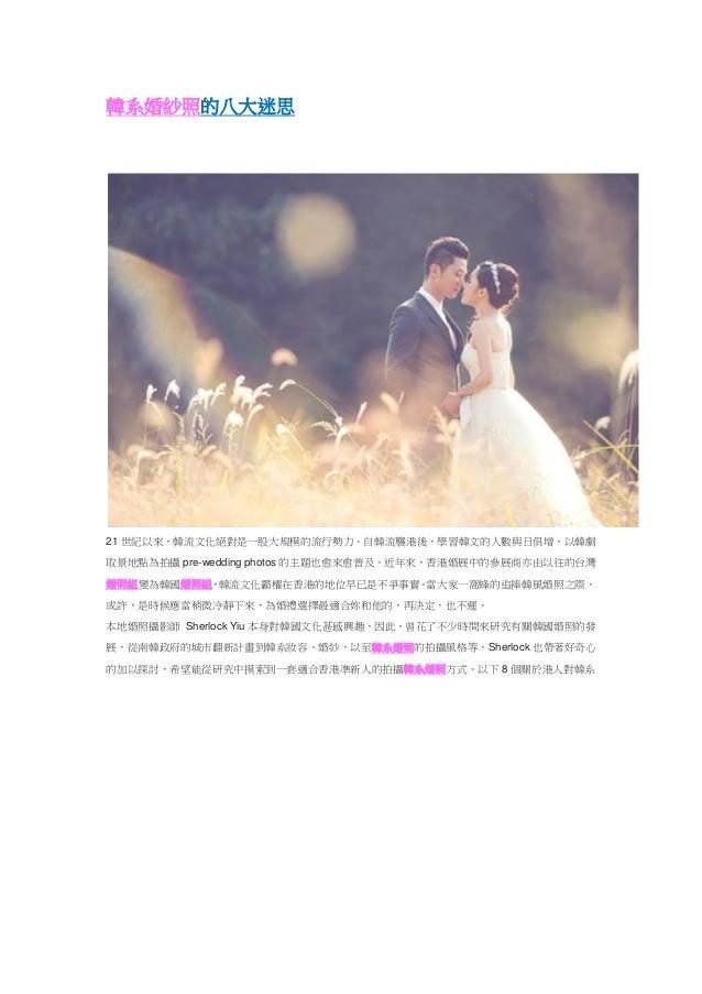 韓系婚紗照的八大迷思 21 世紀以來,韓流文化絕對是一股大規模的流行勢力。自韓流襲港後,學習韓文的人數與日俱增,以韓劇 取景地點為拍攝 pre-wedding photos 的主題也愈來愈普及。近年來,香港婚展中的參展商亦由以往的台灣 婚照組變...