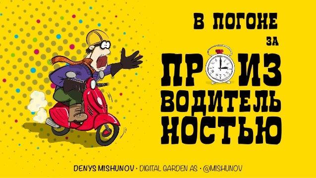 В ПОГОНЕ ЗА ПР ИЗ ВОДИТЕЛЬ НОСТЬЮ DENYS MISHUNOV • DIGITAL GARDEN AS • @MISHUNOV