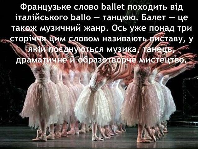Французьке слово ballet походить від італійського ballo — танцюю. Балет — це також музичний жанр. Ось уже понад три сторіч...