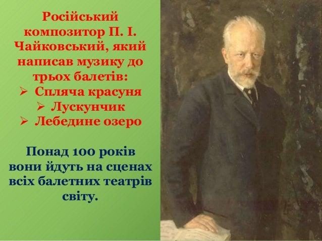 Російський композитор П. І. Чайковський, який написав музику до трьох балетів:  Спляча красуня  Лускунчик  Лебедине озе...