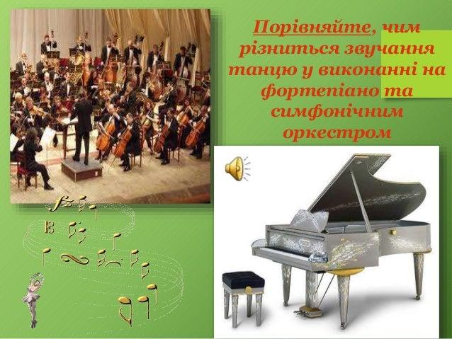Порівняйте, чим різниться звучання танцю у виконанні на фортепіано та симфонічним оркестром