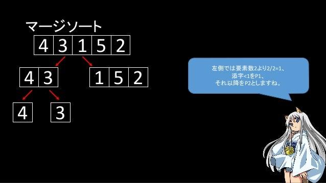 マージソート 左側では要素数2より2/2=1、 添字<1をP1、 それ以降をP2としますね。 5134 2 134 5 2 4 3