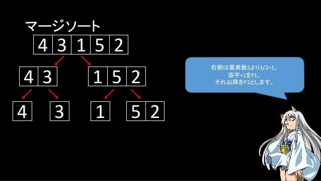 マージソート 右側は要素数3より3/2=1、 添字<1をP1、 それ以降をP2とします。 5134 2 134 5 2 1 5 24 3