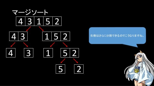マージソート 右側はさらに分割できるのでこうなりますね。 5134 2 134 5 2 1 5 24 3 5 2