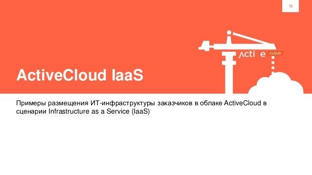16 ActiveCloud IaaS Примеры размещения ИТ-инфраструктуры заказчиков в облаке ActiveCloud в сценарии Infrastructure as a Se...