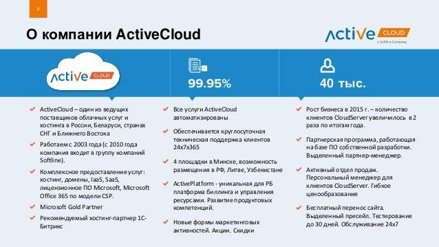 О компании ActiveCloud 2 ActiveCloud – один из ведущих поставщиков облачных услуг и хостинга в России, Беларуси, странах С...