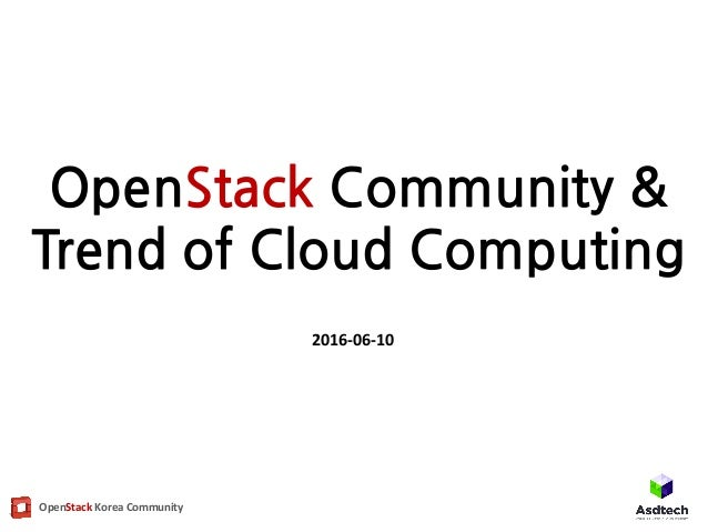 OpenStack	Korea	Community OpenStack Community & Trend of Cloud Computing 2016-06-10