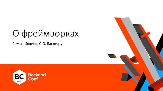 О фреймворках Роман Ивлиев, CIO, Банки.ру