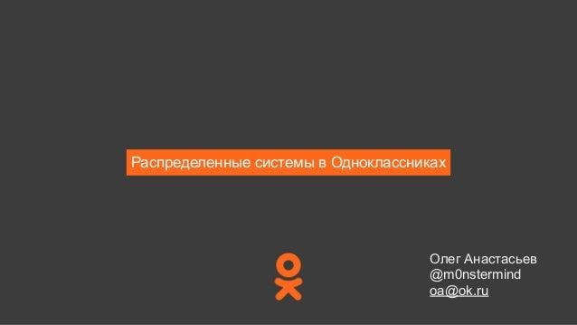 Распределенные системы в Одноклассниках Олег Анастасьев @m0nstermind oa@ok.ru