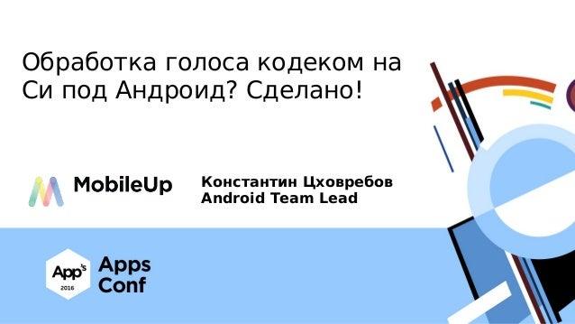 Обработка голоса кодеком на Си под Андроид? Сделано! Константин Цховребов Android Team Lead