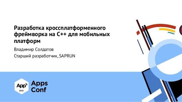 Разработка кроссплатформенного фреймворка на С++ для мобильных платформ Владимир Солдатов Старший разработчик, SAPRUN