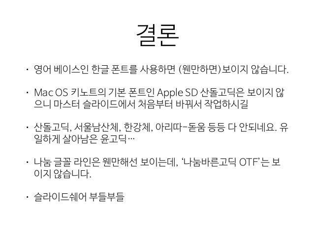 결론 • 영어 베이스인 한글 폰트를 사용하면 (웬만하면)보이지 않습니다.  • Mac OS 키노트의 기본 폰트인 Apple SD 산돌고딕은 보이지 않 으니 마스터 슬라이드에서 처음부터 바꿔서 작업하시길  • 산돌고딕, ...