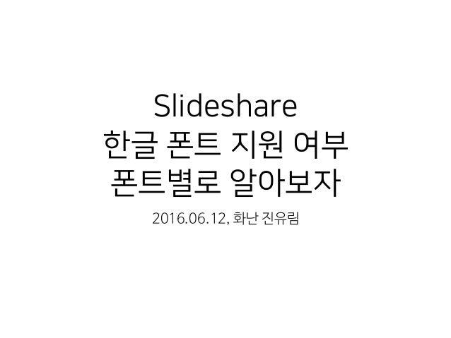 Slideshare 한글 폰트 지원 여부 폰트별로 알아보자 2016.06.12, 화난 진유림