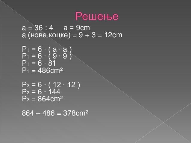 7. Странице једног квадра су 28cm, 12cm, 8cm, а другог 4 пута мање. За колико се разликују њихове површине ?