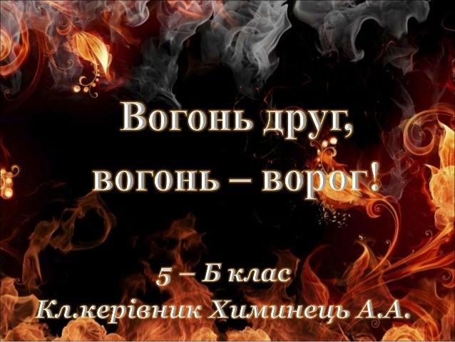 Види вогню: •Олімпійський вогонь •Вогні святого Ельма •Бенгальський вогонь •Грецький вогонь