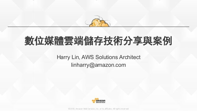 ©2015,  Amazon  Web  Services,  Inc.  or  its  affiliates.  All  rights  reserved 數位媒體雲端儲存技術分享與案例 Harry Lin, AWS Solutions A...