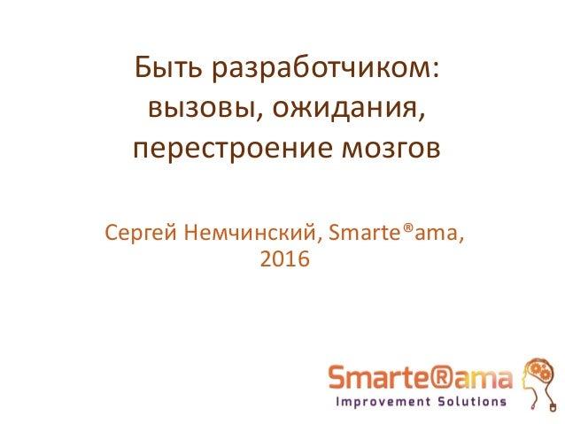 Быть разработчиком: вызовы, ожидания, перестроение мозгов Сергей Немчинский, Smarte®ama, 2016