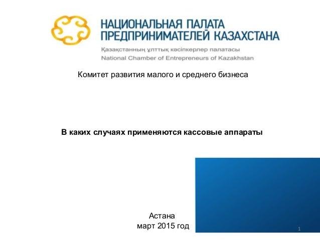 Комитет развития малого и среднего бизнеса В каких случаях применяются кассовые аппараты Астана март 2015 год 1