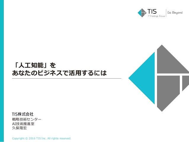 Copyright © 2016 TIS Inc. All rights reserved. 「人工知能」を あなたのビジネスで活用するには 戦略技術センター AI技術推進室 久保隆宏