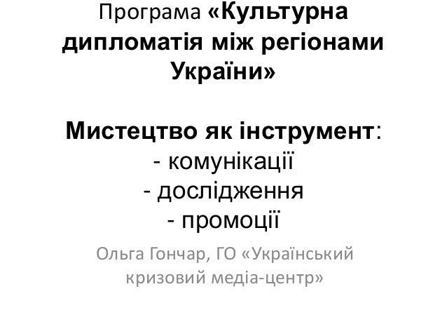 Програма «Культурна дипломатія між регіонами України» Мистецтво як інструмент: - комунікації - дослідження - промоції Ольг...