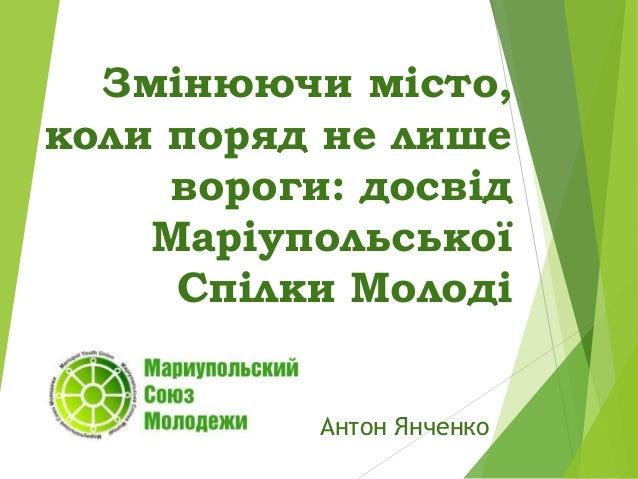 Змінюючи місто, коли поряд не лише вороги: досвід Маріупольської Спілки Молоді Антон Янченко