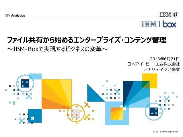 © 2016 IBM Corporation 2016年6月21日 日本アイ・ビー・エム株式会社 アナリティクス事業 ファイル共有から始めるエンタープライズ・コンテンツ管理 ~IBM-Boxで実現するビジネスの変革~