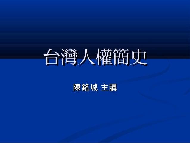台灣人權簡史台灣人權簡史 陳銘城 主講陳銘城 主講