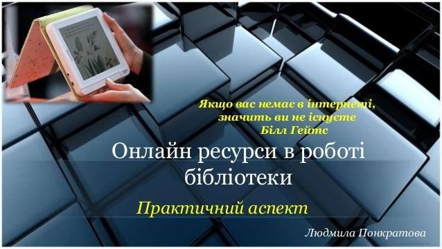 Онлайн ресурси в роботі бібліотеки Практичний аспект Якщо вас немає в інтернеті, значить ви не існуєте Білл Гейтс Людмила ...