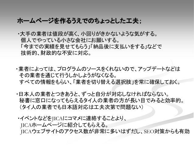 ・イベントなどをJICAにコマメに連絡することより、 JICAホームページに紹介してもらえる。 JICAウェブサイトのアクセス数が非常に多いはずだし、SEO対策からも有効 ・日本人の業者とつきあうと、ずっと自分が対応しなければならない。 秘書に...