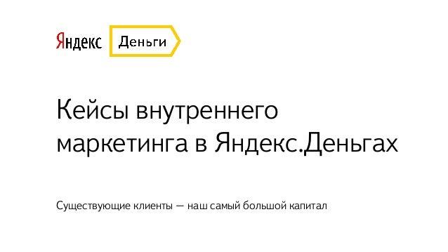 Кейсы внутреннего маркетинга в Яндекс.Деньгах Существующие клиенты – наш самый большой капитал