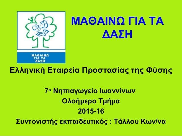 ΜΑΘΑΙΝΩ ΓΙΑ ΤΑ ΔΑΣΗ Ελληνική Εταιρεία Προστασίας της Φύσης 7ο Νηπιαγωγείο Ιωαννίνων Ολοήμερο Τμήμα 2015-16 Συντονιστής εκπ...