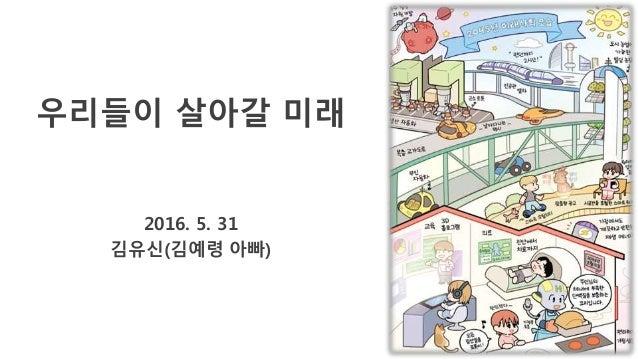 우리들이 살아갈 미래 2016. 5. 31 김유신(김예령 아빠)