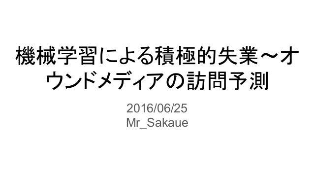 機械学習による積極的失業〜オ ウンドメディアの訪問予測 2016/06/25 Mr_Sakaue