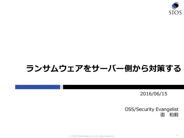 © SIOS Technology, Inc. All rights Reserved. ランサムウェアをサーバー側から対策する 1 2016/06/15 OSS/Security Evangelist 面 和毅