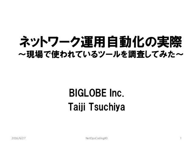 ネットワーク運用自動化の実際 〜現場で使われているツールを調査してみた〜 BIGLOBE Inc. Taiji Tsuchiya 2016/6/27 NetOpsCoding#3 1