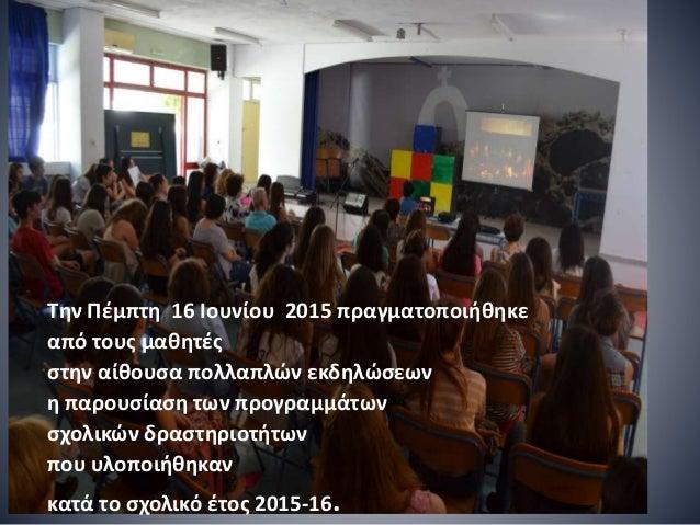 Την Πέμπτη 16 Ιουνίου 2015 πραγματοποιήθηκε από τους μαθητές στην αίθουσα πολλαπλών εκδηλώσεων η παρουσίαση των προγραμμάτ...