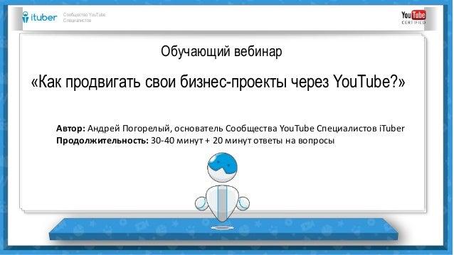Обучающий вебинар «Как продвигать свои бизнес-проекты через YouTube?» Сообщество YouTube Специалистов Автор: Андрей Погоре...