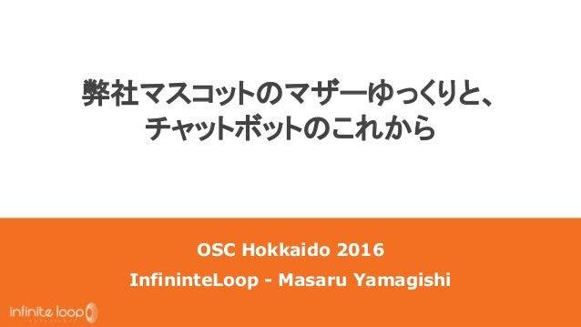 弊社マスコットのマザーゆっくりと、 チャットボットのこれから OSC Hokkaido 2016 InfininteLoop - Masaru Yamagishi